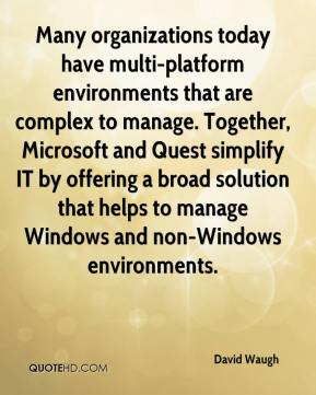 David Waugh - Many organizations today have multi-platform environments that are complex to manage. Together, Microsoft and Quest simplify IT by offering a broad solution that helps to manage Windows and non-Windows environments.