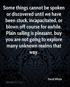 David Whyte - Some things cannot be spoken or discovered until we have been stuck, incapacitated, or blown off course for awhile. Plain sailing is pleasant, buy you are not going to explore many unknown realms that way.