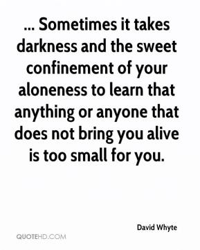 David Whyte - ... Sometimes it takes darkness and the sweet confinement of your aloneness to learn that anything or anyone that does not bring you alive is too small for you.