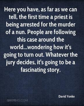David Yonke - Here you have, as far as we can tell, the first time a priest is being arrested for the murder of a nun. People are following this case around the world...wondering how it's going to turn out. Whatever the jury decides, it's going to be a fascinating story.