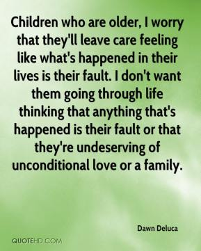 Children who are older, I worry that they'll leave care feeling like what's happened in their lives is their fault. I don't want them going through life thinking that anything that's happened is their fault or that they're undeserving of unconditional love or a family.