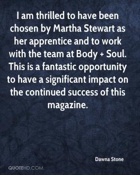 Dawna Stone - I am thrilled to have been chosen by Martha Stewart as her apprentice and to work with the team at Body + Soul. This is a fantastic opportunity to have a significant impact on the continued success of this magazine.