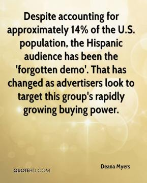 Deana Myers - Despite accounting for approximately 14% of the U.S. population, the Hispanic audience has been the 'forgotten demo'. That has changed as advertisers look to target this group's rapidly growing buying power.