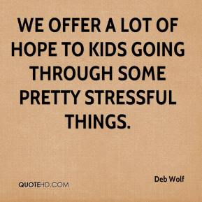 Deb Wolf - We offer a lot of hope to kids going through some pretty stressful things.
