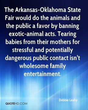 Debbie Leahy - The Arkansas-Oklahoma State Fair would do the animals and the public a favor by banning exotic-animal acts. Tearing babies from their mothers for stressful and potentially dangerous public contact isn't wholesome family entertainment.