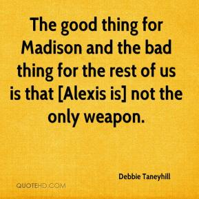 Debbie Taneyhill - The good thing for Madison and the bad thing for the rest of us is that [Alexis is] not the only weapon.