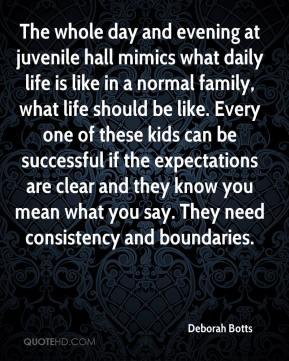 Deborah Botts - The whole day and evening at juvenile hall mimics what daily life is like in a normal family, what life should be like. Every one of these kids can be successful if the expectations are clear and they know you mean what you say. They need consistency and boundaries.