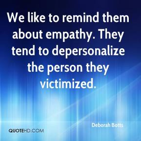 Deborah Botts - We like to remind them about empathy. They tend to depersonalize the person they victimized.