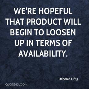 Deborah Liftig - We're hopeful that product will begin to loosen up in terms of availability.