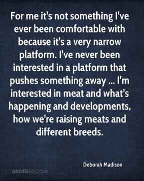 Deborah Madison - For me it's not something I've ever been comfortable with because it's a very narrow platform. I've never been interested in a platform that pushes something away ... I'm interested in meat and what's happening and developments, how we're raising meats and different breeds.