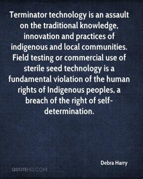 Debra Harry - Terminator technology is an assault on the traditional knowledge, innovation and practices of indigenous and local communities. Field testing or commercial use of sterile seed technology is a fundamental violation of the human rights of Indigenous peoples, a breach of the right of self-determination.