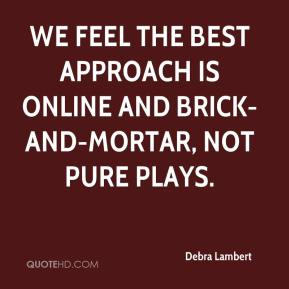 Debra Lambert - We feel the best approach is online and brick-and-mortar, not pure plays.