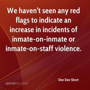 Dee Dee Short - We haven't seen any red flags to indicate an increase in incidents of inmate-on-inmate or inmate-on-staff violence.