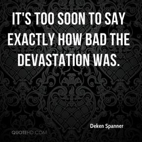 Deken Spanner - It's too soon to say exactly how bad the devastation was.