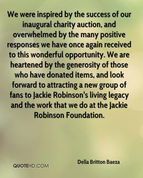 Della Britton Baeza - We were inspired by the success of our inaugural charity auction, and overwhelmed by the many positive responses we have once again received to this wonderful opportunity. We are heartened by the generosity of those who have donated items, and look forward to attracting a new group of fans to Jackie Robinson's living legacy and the work that we do at the Jackie Robinson Foundation.