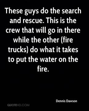 Dennis Dawson - These guys do the search and rescue. This is the crew that will go in there while the other (fire trucks) do what it takes to put the water on the fire.