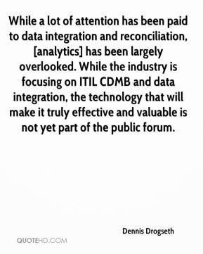 Dennis Drogseth - While a lot of attention has been paid to data integration and reconciliation, [analytics] has been largely overlooked. While the industry is focusing on ITIL CDMB and data integration, the technology that will make it truly effective and valuable is not yet part of the public forum.
