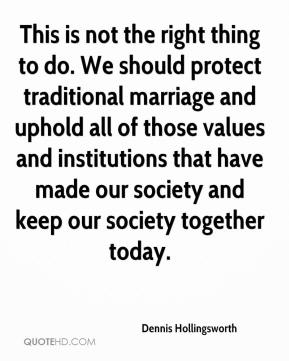 Dennis Hollingsworth - This is not the right thing to do. We should protect traditional marriage and uphold all of those values and institutions that have made our society and keep our society together today.