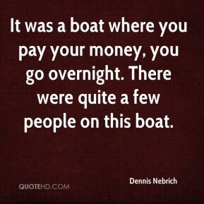 Dennis Nebrich - It was a boat where you pay your money, you go overnight. There were quite a few people on this boat.