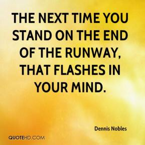 Dennis Nobles - The next time you stand on the end of the runway, that flashes in your mind.