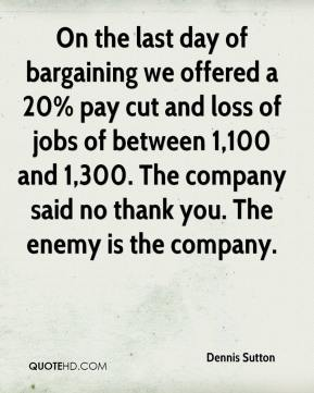 Dennis Sutton - On the last day of bargaining we offered a 20% pay cut and loss of jobs of between 1,100 and 1,300. The company said no thank you. The enemy is the company.