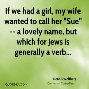 """Dennis Wolfberg - If we had a girl, my wife wanted to call her """"Sue"""" -- a lovely name, but which for Jews is generally a verb..."""