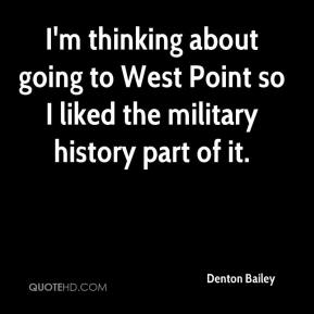 Denton Bailey - I'm thinking about going to West Point so I liked the military history part of it.