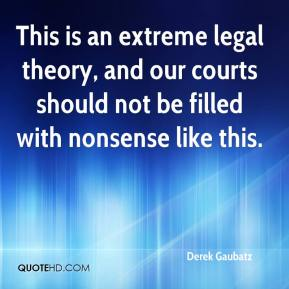 Derek Gaubatz - This is an extreme legal theory, and our courts should not be filled with nonsense like this.