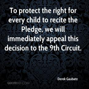 Derek Gaubatz - To protect the right for every child to recite the Pledge, we will immediately appeal this decision to the 9th Circuit.