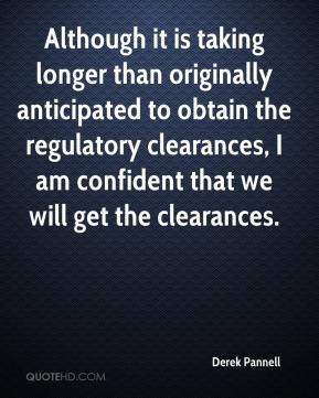 Derek Pannell - Although it is taking longer than originally anticipated to obtain the regulatory clearances, I am confident that we will get the clearances.
