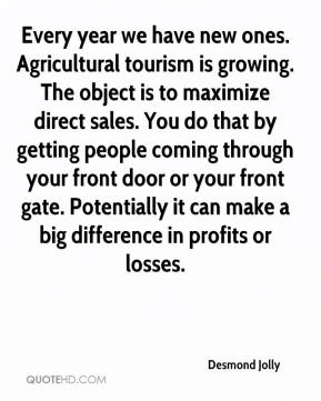 Desmond Jolly - Every year we have new ones. Agricultural tourism is growing. The object is to maximize direct sales. You do that by getting people coming through your front door or your front gate. Potentially it can make a big difference in profits or losses.