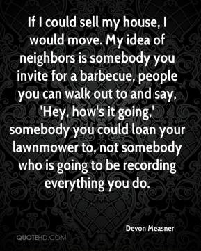 Devon Measner - If I could sell my house, I would move. My idea of neighbors is somebody you invite for a barbecue, people you can walk out to and say, 'Hey, how's it going,' somebody you could loan your lawnmower to, not somebody who is going to be recording everything you do.