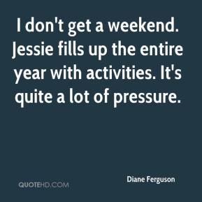 Diane Ferguson - I don't get a weekend. Jessie fills up the entire year with activities. It's quite a lot of pressure.