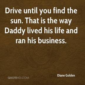 Diane Golden - Drive until you find the sun. That is the way Daddy lived his life and ran his business.