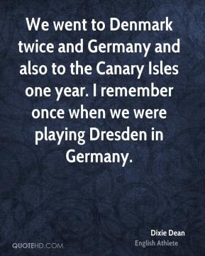 Dixie Dean - We went to Denmark twice and Germany and also to the Canary Isles one year. I remember once when we were playing Dresden in Germany.
