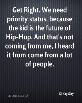 DJ Kay Slay - Get Right. We need priority status, because the kid is the future of Hip-Hop. And that's not coming from me, I heard it from come from a lot of people.