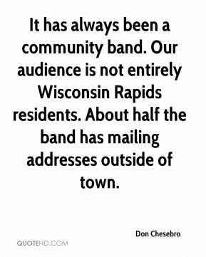 Don Chesebro - It has always been a community band. Our audience is not entirely Wisconsin Rapids residents. About half the band has mailing addresses outside of town.