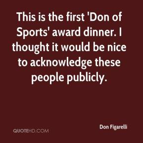 Don Figarelli - This is the first 'Don of Sports' award dinner. I thought it would be nice to acknowledge these people publicly.