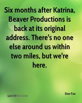 Don Fox - Six months after Katrina, Beaver Productions is back at its original address. There's no one else around us within two miles, but we're here.