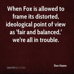 Don Hazen - When Fox is allowed to frame its distorted, ideological point of view as 'fair and balanced,' we're all in trouble.
