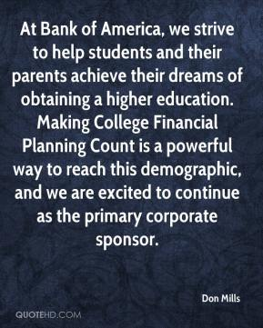 Don Mills - At Bank of America, we strive to help students and their parents achieve their dreams of obtaining a higher education. Making College Financial Planning Count is a powerful way to reach this demographic, and we are excited to continue as the primary corporate sponsor.