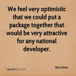 Don Schurr - We feel very optimistic that we could put a package together that would be very attractive for any national developer.