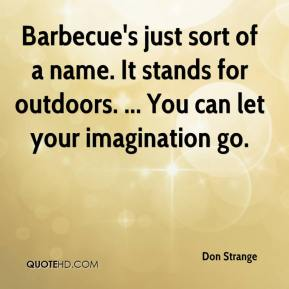 Don Strange - Barbecue's just sort of a name. It stands for outdoors. ... You can let your imagination go.