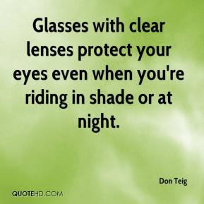 Don Teig - Glasses with clear lenses protect your eyes even when you're riding in shade or at night.
