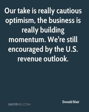 Donald Blair - Our take is really cautious optimism, the business is really building momentum. We're still encouraged by the U.S. revenue outlook.