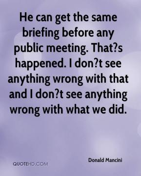 Donald Mancini - He can get the same briefing before any public meeting. That?s happened. I don?t see anything wrong with that and I don?t see anything wrong with what we did.