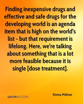 Donna Mildvan - Finding inexpensive drugs and effective and safe drugs for the developing world is an agenda item that is high on the world's list - but that requirement is lifelong. Here, we're talking about something that is a lot more feasible because it is single [dose treatment].