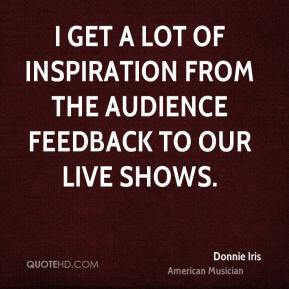 I get a lot of inspiration from the audience feedback to our live shows.