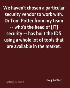Doug Gardner - We haven't chosen a particular security vendor to work with. Dr Tom Potter from my team -- who's the head of [IT] security -- has built the IDS using a whole lot of tools that are available in the market.