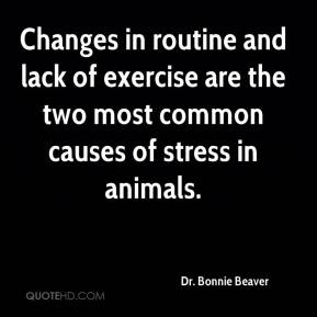 Dr. Bonnie Beaver - Changes in routine and lack of exercise are the two most common causes of stress in animals.